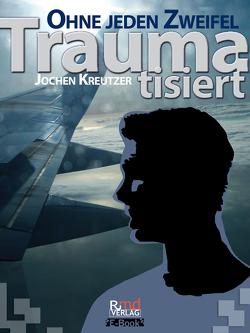Traumatisiert – Ohne jeden Zweifel von Kreutzer,  Jochen