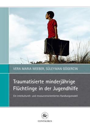 Traumatisierte minderjährige Flüchtlinge in der Jugendhilfe von Gögercin,  Süleyman, Weeber,  Vera Maria