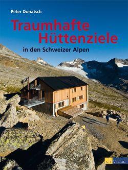 Traumhafte Hüttenziele in den Schweizer Alpen von Donatsch,  Peter