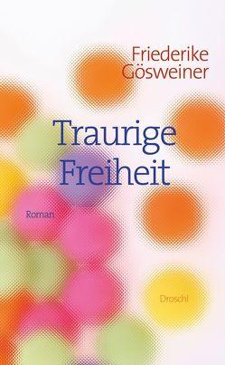 Traurige Freiheit von Gösweiner,  Friederike