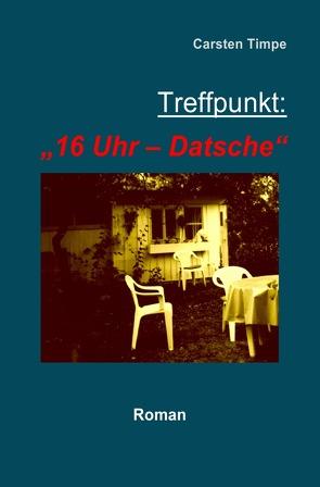 """Treffpunkt: """"16 Uhr –  Datsche"""" von Timpe,  Carsten"""