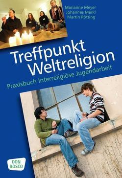 Treffpunkt Weltreligion von Merkl,  Johannes, Meyer,  Marianne, Rötting,  Martin