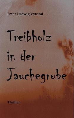 Treibholz in der Jauchegrube von Vytrisal,  Franz Ludwig
