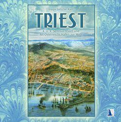 Triest – K.u.k. Sehnsuchtsort und Altösterreichs Hafen zur Welt von Gatscher-Riedl,  Gregor