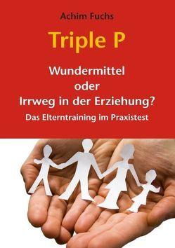 Triple P – Wundermittel oder Irrweg in der Erziehung? von Fuchs,  Achim