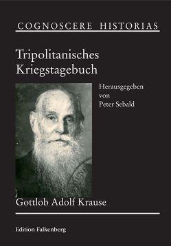 Tripolitanisches Kriegstagebuch von Krause,  Gottlob Adolf, Sebald,  Peter