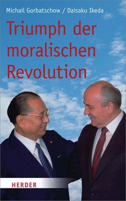 Triumph der moralischen Revolution von Gorbatschow,  Michail, Ikeda,  Daisaku