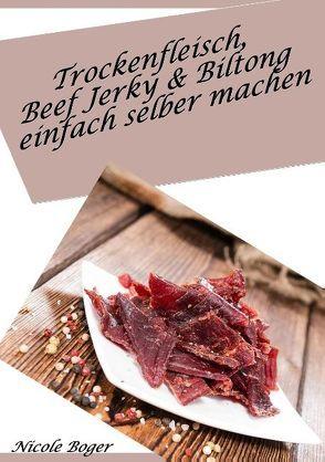 Trockenfleisch, Beef Jerky & Biltong einfach selber machen von Boger,  Nicole