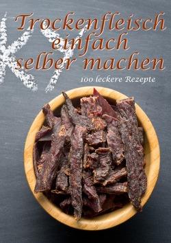 Trockenfleisch einfach selber machen: 100 leckere Rezepte von Boger,  Daniel
