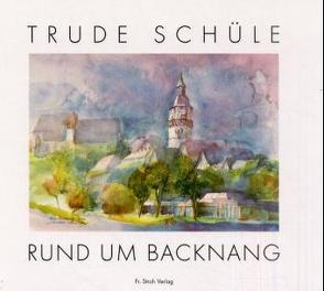 Trude Schüle – Rund um Backnang von Häussermann-Zeller,  Renate, Köhler,  Hans