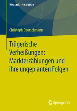 Trügerische Verheißungen: Markterzählungen und ihre ungeplanten Folgen von Deutschmann,  Christoph