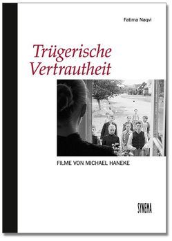 Trügerische Vertrautheit. Filme von Michael Haneke von Jelinek,  Elfriede, Naqvi,  Fatima