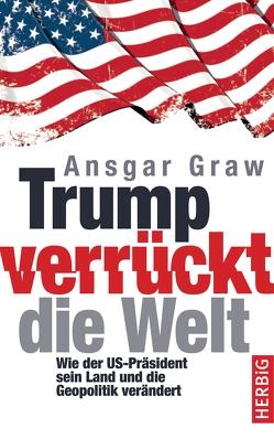 Trump verrückt die Welt von Graw,  Ansgar