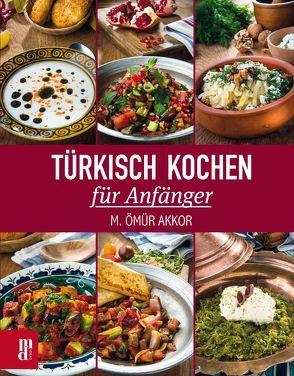 Türkisch Kochen für Anfänger von Akkor,  M. Ömür, Aydemir,  Yavuz, Sarrac,  Numan, Ural,  Semih