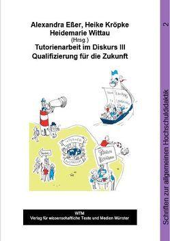Tutorienarbeit im Diskurs III von Eßer,  Alexandra, Kröpke,  Heike, Wittau,  Heidemarie