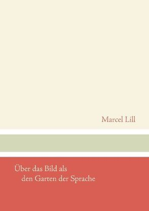 Über das Bild als den Garten der Sprache von Lill,  Marcel