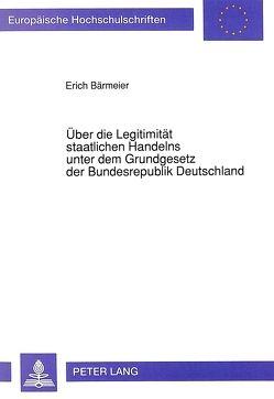 Über die Legitimität staatlichen Handelns unter dem Grundgesetz der Bundesrepublik Deutschland von Bärmeier,  Erich