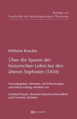 Über die Spuren der historischen Lehre bei den älteren Sophisten (1838) von Bauer,  Leonhard, Rauchenschwandtner,  Hermann, Roscher,  Wilhelm, Zehetner,  Cornelius