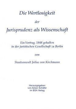 Über die Wertlosigkeit der Jurisprudenz als Wissenschaft von Kirchmann,  Julius, Schäfer,  Anton