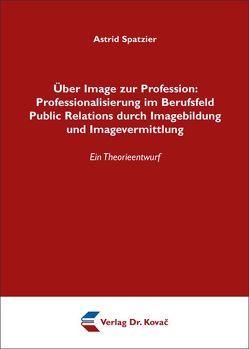 Über Image zur Profession: Professionalisierung im Berufsfeld Public Relations durch Imagebildung und Imagevermittlung von Spatzier,  Astrid