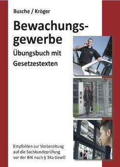 Übungsbuch Sachkundeprüfung im Bewachungsgewerbe zur Vorbereitung auf die IHK-Prüfung nach § 34a GewO von Busche,  André, Kröger,  Raymond