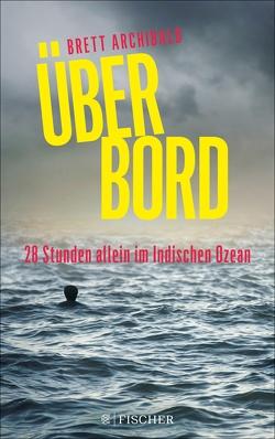 Über Bord – 28 Stunden allein im Indischen Ozean von Archibald,  Brett, Kunstmann,  Andrea