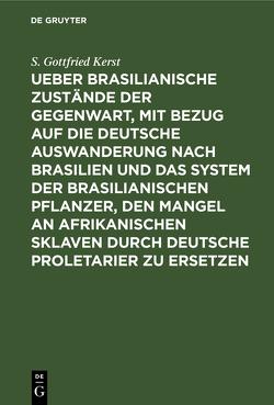 Ueber Brasilianische Zustände der Gegenwart, mit Bezug auf die deutsche Auswanderung nach Brasilien und das System der brasilianischen Pflanzer, den Mangel an afrikanischen Sklaven durch deutsche Proletarier zu ersetzen von Kerst,  S. Gottfried