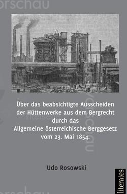 Über das beabsichtigte Ausscheiden der Hüttenwerke aus dem Bergrecht durch das Allgemeine österreichische Berggesetz vom 23. Mai 1854 von Rosowski,  Udo
