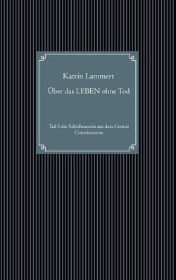 Über das LEBEN ohne Tod von Lammert,  Katrin