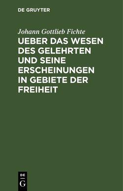 Ueber das Wesen des Gelehrten und seine Erscheinungen in Gebiete der Freiheit von Fichte,  Johann Gottlieb
