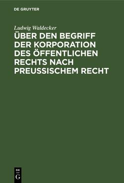 Über den Begriff der Korporation des öffentlichen Rechts nach preussischem Recht von Waldecker,  Ludwig
