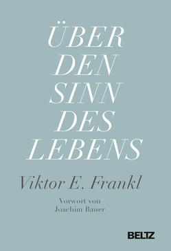 Über den Sinn des Lebens von Bauer,  Joachim, Frankl,  Viktor E., Vesely,  Franz J.