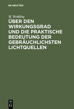 Über den Wirkungsgrad und die praktische Bedeutung der gebräuchlichsten Lichtquellen von Wedding,  W.