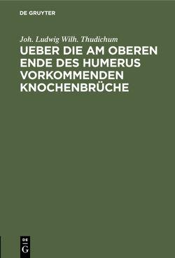 Ueber die am oberen Ende des Humerus vorkommenden Knochenbrüche von Thudichum,  Joh. Ludwig Wilh.
