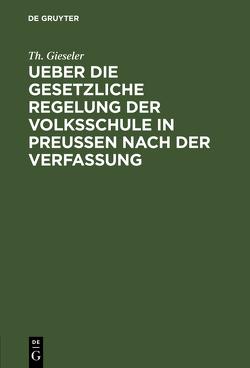 Ueber die gesetzliche Regelung der Volksschule in Preussen nach der Verfassung von Gieseler,  Th.