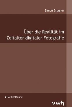 Über die Realität im Zeitalter digitaler Fotografie von Brugner,  Simon