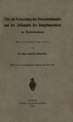 Über die Verwertung des Zwischendampfes und des Abdampfes der Dampfmaschinen zu Heizzwecken von Schneider,  Ludwig