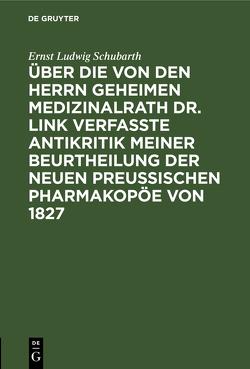 Über die von den Herrn Geheimen Medizinalrath Dr. Link verfasste Antikritik meiner Beurtheilung der neuen preussischen Pharmakopöe von 1827 von Schubarth,  Ernst Ludwig