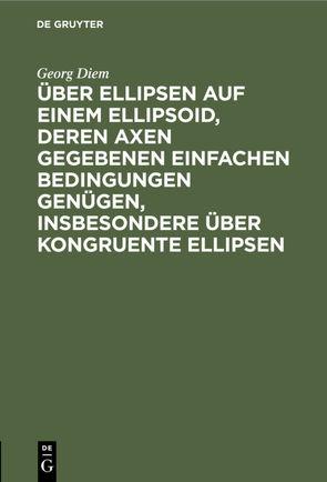 Über Ellipsen auf einem Ellipsoid, deren Axen gegebenen einfachen Bedingungen genügen, insbesondere über kongruente Ellipsen von Diem,  Georg