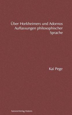 Über Horkheimers und Adornos Auffassungen philosophischer Sprache von Pege,  Kai