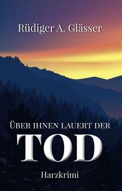 Über ihnen lauert der Tod von Glässer,  Rüdiger A.