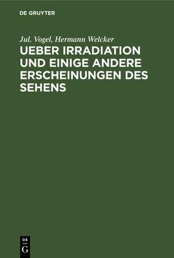 Ueber Irradiation und einige andere Erscheinungen des Sehens von Vogel,  Jul., Welcker,  Hermann