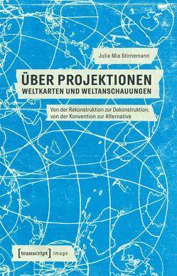 »Über Projektionen« – Weltkarten und Weltanschauungen von Stirnemann,  Julia Mia
