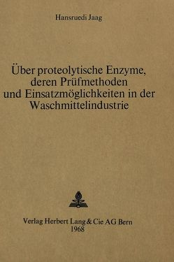 Über proteolytische Enzyme, deren Prüfmethoden und Einsatzmöglichkeiten in der Waschmittelindustrie von Jaagi,  Hansruedi