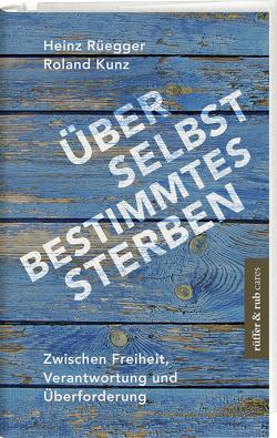 Über selbstbestimmtes Sterben von Kunz,  Roland, Rüegger,  Heinz