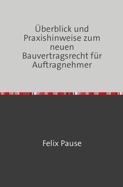Überblick und Praxishinweise zum neuen Bauvertragsrecht für Auftragnehmer von Pause LL.M.,  Felix