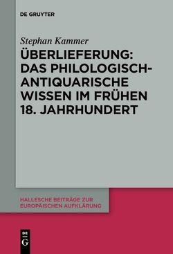 Überlieferung: Das philologisch-antiquarische Wissen im frühen 18. Jahrhundert von Kammer,  Stephan