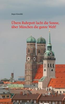Übern Ruhrpott lacht die Sonne, über München die ganze Welt! von Kowalski,  Jürgen