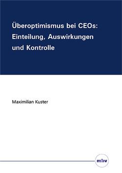 Überoptimismus bei CEOs: Einteilung, Auswirkungen und Kontrolle von Kuster,  Maximilian