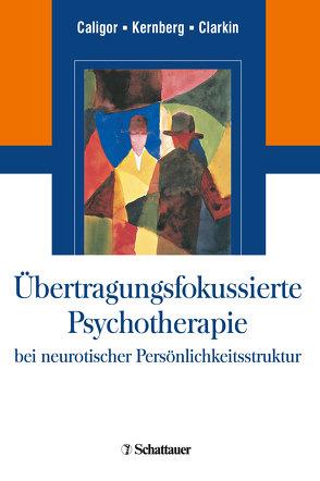 Übertragungsfokussierte Psychotherapie bei neurotischer Persönlichkeitsstruktur von Caligor,  Eve, Clarkin,  John F, Kernberg,  Otto F.